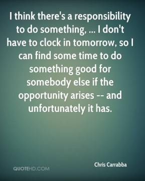 Chris Carrabba - I think there's a responsibility to do something, ... I don't have to clock in tomorrow, so I can find some time to do something good for somebody else if the opportunity arises -- and unfortunately it has.