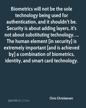 Chris Christiansen - Biometrics will not be the sole technology being used for authentication, and it shouldn't be. Security is about adding layers, it's not about substituting technology, ... The human element [in security] is extremely important [and is achieved by] a combination of biometrics, identity, and smart card technology.