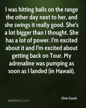 Chris Couch - I was hitting balls on the range the other day next to her, and she swings it really good. She's a lot bigger than I thought. She has a lot of power. I'm excited about it and I'm excited about getting back on Tour. My adrenaline was pumping as soon as I landed (in Hawaii).