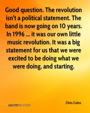 Chris Culos - Good question. The revolution isn't a political statement. The band is now going on 10 years. In 1996 ... it was our own little music revolution. It was a big statement for us that we were excited to be doing what we were doing, and starting.
