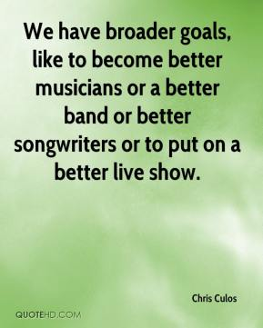 Chris Culos - We have broader goals, like to become better musicians or a better band or better songwriters or to put on a better live show.