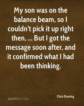 Chris Doering - My son was on the balance beam, so I couldn't pick it up right then, ... But I got the message soon after, and it confirmed what I had been thinking.