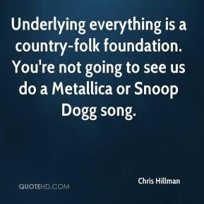 Chris Hillman - Underlying everything is a country-folk foundation. You're not going to see us do a Metallica or Snoop Dogg song.