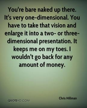 Chris Hillman - You're bare naked up there. It's very one-dimensional. You have to take that vision and enlarge it into a two- or three-dimensional presentation. It keeps me on my toes. I wouldn't go back for any amount of money.