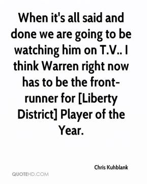 Chris Kuhblank - When it's all said and done we are going to be watching him on T.V.. I think Warren right now has to be the front-runner for [Liberty District] Player of the Year.