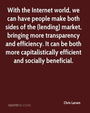 Chris Larsen - With the Internet world, we can have people make both sides of the (lending) market, bringing more transparency and efficiency. It can be both more capitalistically efficient and socially beneficial.