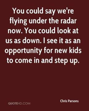You could say we're flying under the radar now. You could look at us as down. I see it as an opportunity for new kids to come in and step up.