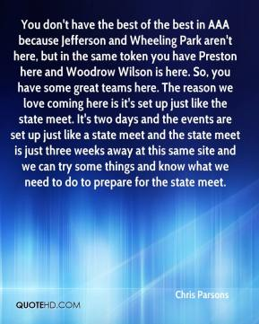 You don't have the best of the best in AAA because Jefferson and Wheeling Park aren't here, but in the same token you have Preston here and Woodrow Wilson is here. So, you have some great teams here. The reason we love coming here is it's set up just like the state meet. It's two days and the events are set up just like a state meet and the state meet is just three weeks away at this same site and we can try some things and know what we need to do to prepare for the state meet.
