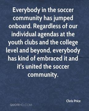 Chris Price - Everybody in the soccer community has jumped onboard. Regardless of our individual agendas at the youth clubs and the college level and beyond, everybody has kind of embraced it and it's united the soccer community.