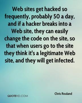 Chris Rouland - Web sites get hacked so frequently, probably 50 a day, and if a hacker breaks into a Web site, they can easily change the code on the site, so that when users go to the site they think it's a legitimate Web site, and they will get infected.
