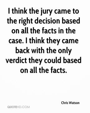 Chris Watson - I think the jury came to the right decision based on all the facts in the case. I think they came back with the only verdict they could based on all the facts.
