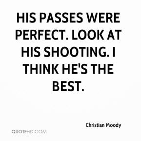 Christian Moody - His passes were perfect. Look at his shooting. I think he's the best.
