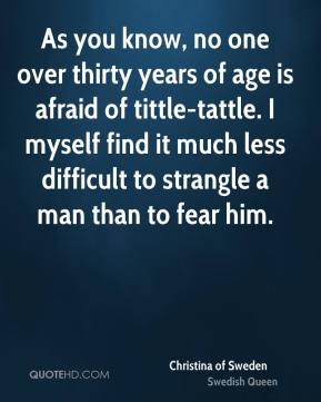 Christina of Sweden - As you know, no one over thirty years of age is afraid of tittle-tattle. I myself find it much less difficult to strangle a man than to fear him.