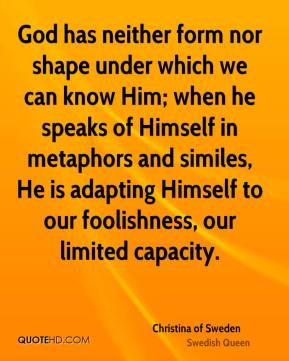 Christina of Sweden - God has neither form nor shape under which we can know Him; when he speaks of Himself in metaphors and similes, He is adapting Himself to our foolishness, our limited capacity.