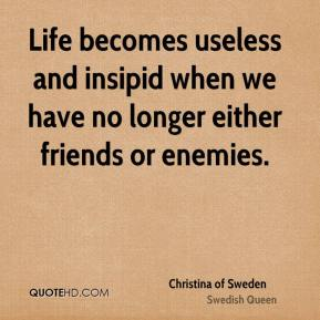 Christina of Sweden - Life becomes useless and insipid when we have no longer either friends or enemies.