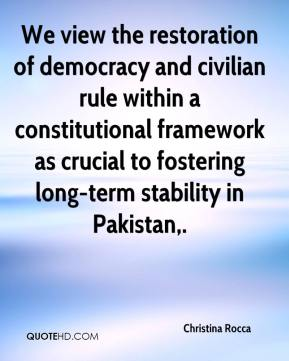 Christina Rocca - We view the restoration of democracy and civilian rule within a constitutional framework as crucial to fostering long-term stability in Pakistan.