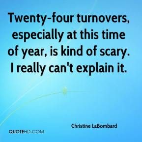 Christine LaBombard - Twenty-four turnovers, especially at this time of year, is kind of scary. I really can't explain it.