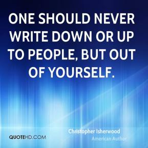 One should never write down or up to people, but out of yourself.