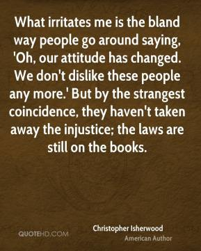 What irritates me is the bland way people go around saying, 'Oh, our attitude has changed. We don't dislike these people any more.' But by the strangest coincidence, they haven't taken away the injustice; the laws are still on the books.