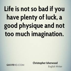 Christopher Isherwood - Life is not so bad if you have plenty of luck, a good physique and not too much imagination.