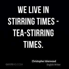 We live in stirring times - tea-stirring times.