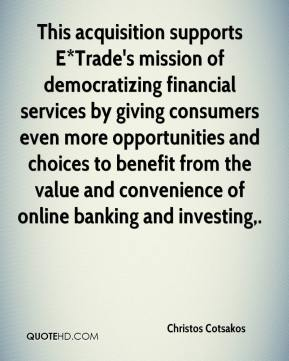 Christos Cotsakos - This acquisition supports E*Trade's mission of democratizing financial services by giving consumers even more opportunities and choices to benefit from the value and convenience of online banking and investing.