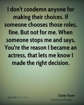 I don't condemn anyone for making their choices. If someone chooses those roles, fine. But not for me. When someone stops me and says, You're the reason I became an actress, that lets me know I made the right decision.
