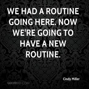 Cindy Miller - We had a routine going here. Now we're going to have a new routine.