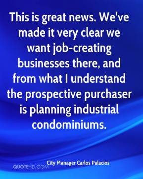 City Manager Carlos Palacios - This is great news. We've made it very clear we want job-creating businesses there, and from what I understand the prospective purchaser is planning industrial condominiums.