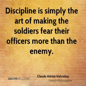 Claude Adrien Helvetius - Discipline is simply the art of making the soldiers fear their officers more than the enemy.