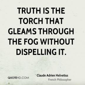 Claude Adrien Helvetius - Truth is the torch that gleams through the fog without dispelling it.