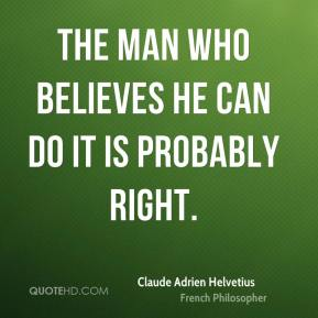 Claude Adrien Helvetius - The man who believes he can do it is probably right.