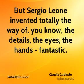 But Sergio Leone invented totally the way of, you know, the details, the eyes, the hands - fantastic.