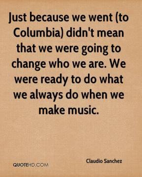 Claudio Sanchez - Just because we went (to Columbia) didn't mean that we were going to change who we are. We were ready to do what we always do when we make music.