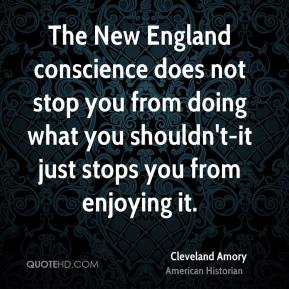 Cleveland Amory - The New England conscience does not stop you from doing what you shouldn't-it just stops you from enjoying it.