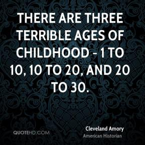 There are three terrible ages of childhood - 1 to 10, 10 to 20, and 20 to 30.