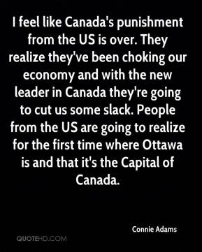 Connie Adams - I feel like Canada's punishment from the US is over. They realize they've been choking our economy and with the new leader in Canada they're going to cut us some slack. People from the US are going to realize for the first time where Ottawa is and that it's the Capital of Canada.