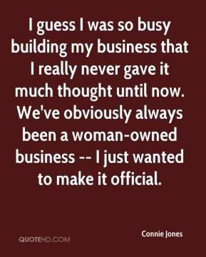 Connie Jones - I guess I was so busy building my business that I really never gave it much thought until now. We've obviously always been a woman-owned business -- I just wanted to make it official.
