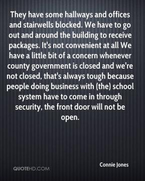 Connie Jones - They have some hallways and offices and stairwells blocked. We have to go out and around the building to receive packages. It's not convenient at all We have a little bit of a concern whenever county government is closed and we're not closed, that's always tough because people doing business with (the) school system have to come in through security, the front door will not be open.