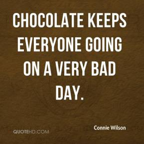 Chocolate keeps everyone going on a very bad day.