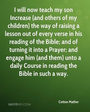 Cotton Mather - I will now teach my son Increase (and others of my children) the way of raising a lesson out of every verse in his reading of the Bible; and of turning it into a Prayer; and engage him (and them) unto a daily Course in reading the Bible in such a way.