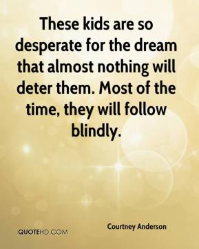 Courtney Anderson - These kids are so desperate for the dream that almost nothing will deter them. Most of the time, they will follow blindly.