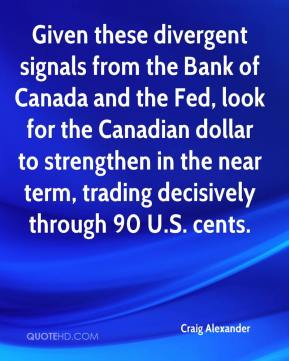 Craig Alexander - Given these divergent signals from the Bank of Canada and the Fed, look for the Canadian dollar to strengthen in the near term, trading decisively through 90 U.S. cents.