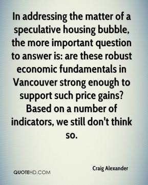 Craig Alexander - In addressing the matter of a speculative housing bubble, the more important question to answer is: are these robust economic fundamentals in Vancouver strong enough to support such price gains? Based on a number of indicators, we still don't think so.