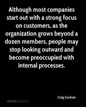 Craig Cochran - Although most companies start out with a strong focus on customers, as the organization grows beyond a dozen members, people may stop looking outward and become preoccupied with internal processes.