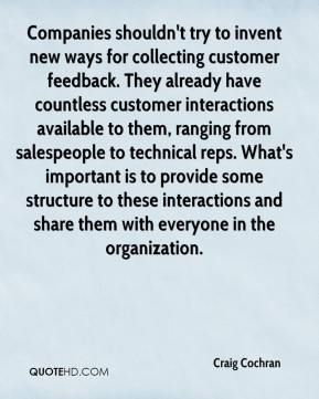 Craig Cochran - Companies shouldn't try to invent new ways for collecting customer feedback. They already have countless customer interactions available to them, ranging from salespeople to technical reps. What's important is to provide some structure to these interactions and share them with everyone in the organization.