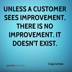 Unless a customer sees improvement, there is no improvement. It doesn't exist.