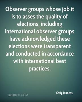 Craig Jenness - Observer groups whose job it is to asses the quality of elections, including international observer groups have acknowledged these elections were transparent and conducted in accordance with international best practices.