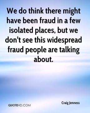Craig Jenness - We do think there might have been fraud in a few isolated places, but we don't see this widespread fraud people are talking about.