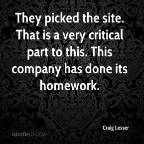 Craig Lesser - They picked the site. That is a very critical part to this. This company has done its homework.